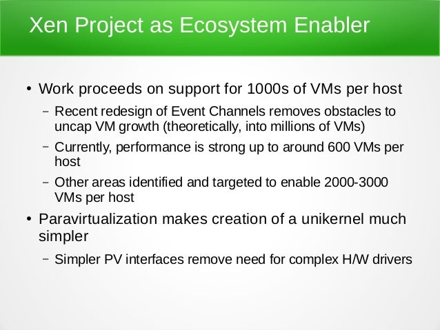 Xen Project as Ecosystem Enabler ● Work proceeds on support for 1000s of VMs per host – Recent redesign of Event Channels ...