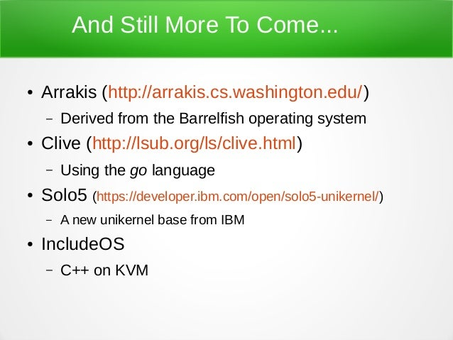 And Still More To Come... ● Arrakis (http://arrakis.cs.washington.edu/) – Derived from the Barrelfish operating system ● C...