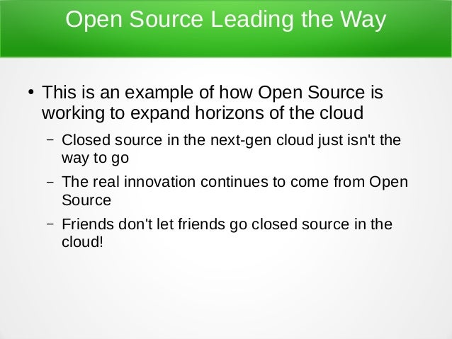 Open Source Leading the Way ● This is an example of how Open Source is working to expand horizons of the cloud – Closed so...