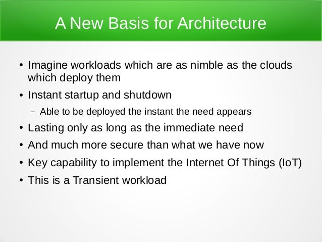 A New Basis for Architecture ● Imagine workloads which are as nimble as the clouds which deploy them ● Instant startup and...