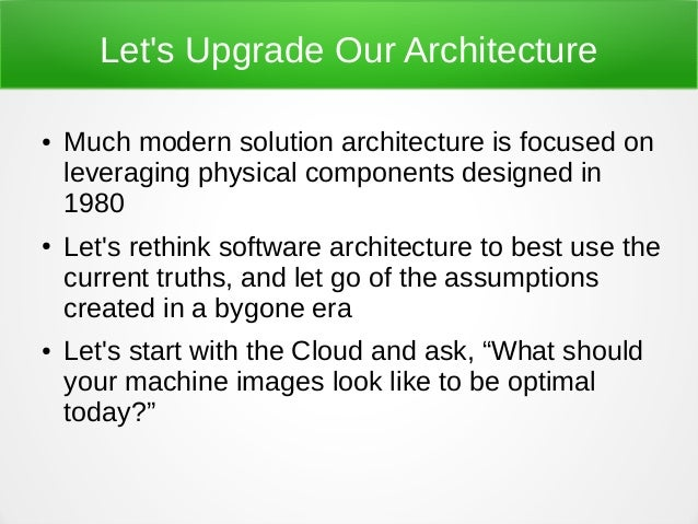 Let's Upgrade Our Architecture ● Much modern solution architecture is focused on leveraging physical components designed i...