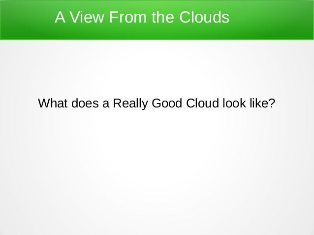 A View From the Clouds What does a Really Good Cloud look like?