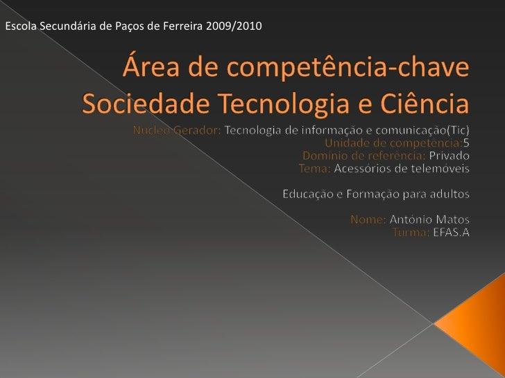 Área de competência-chaveSociedade Tecnologia e Ciência  <br />Escola Secundária de Paços de Ferreira 2009/2010 <br />Núcl...