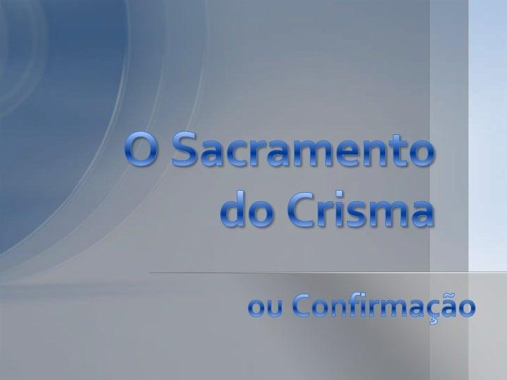 • O Crisma é o 2º sacramento da iniciação cristã.• A expressão confirmação é perigosa porque  pode ser entendida como conf...