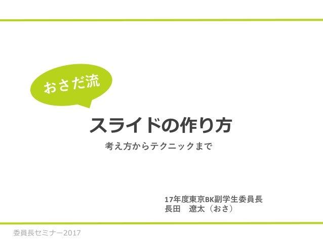 委員長セミナー2017 スライドの作り方 17年度東京BK副学生委員長 長田 遼太(おさ) 考え方からテクニックまで