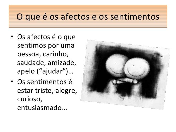 O que é os afectos e os sentimentos <ul><li>Os afectos é o que sentimos por uma pessoa, carinho, saudade, amizade, apelo (...