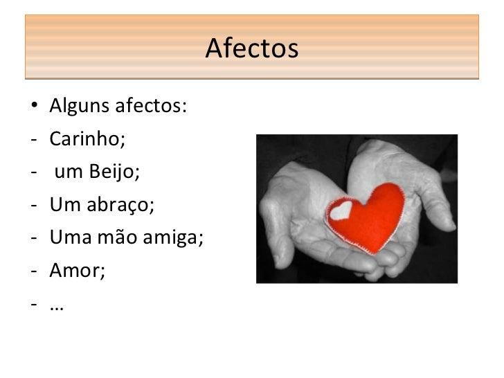 Afectos <ul><li>Alguns afectos: </li></ul><ul><li>Carinho; </li></ul><ul><li>um Beijo; </li></ul><ul><li>Um abraço; </li><...