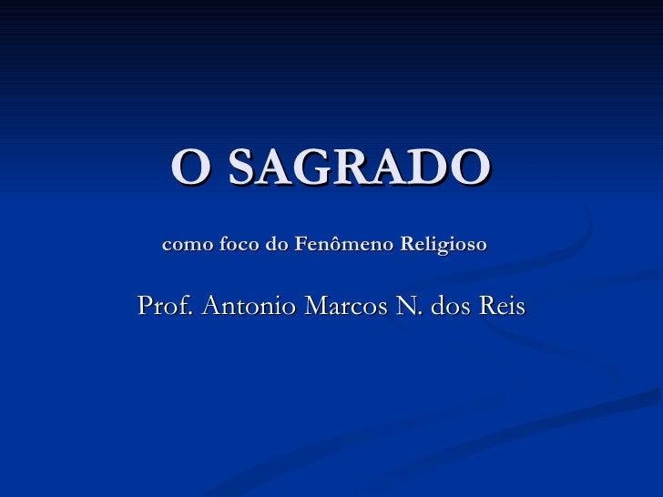 O SAGRADO  como foco do Fenômeno ReligiosoProf. Antonio Marcos N. dos Reis