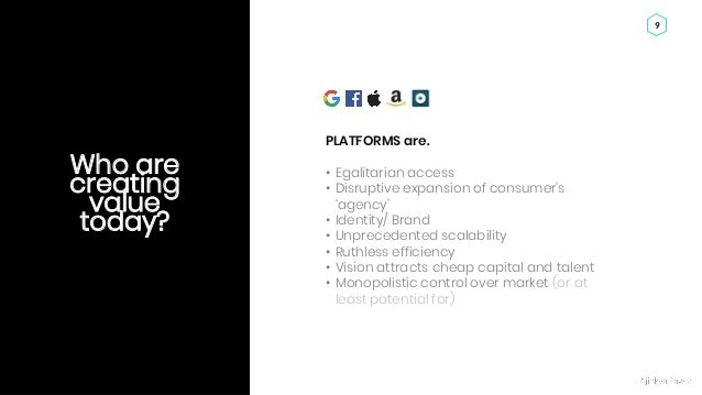 Ajinkya Pawar 9 Who are creating value today? PLATFORMS are. • Egalitarian access • Disruptive expansion of consumer's 'ag...