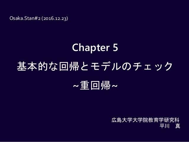 Chapter 5 基本的な回帰とモデルのチェック ~重回帰~ Osaka.Stan#2 (2016.12.23) 広島大学大学院教育学研究科 平川 真