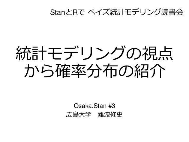 統計モデリングの視点 から確率分布の紹介 Osaka.Stan #3 広島大学 難波修史 StanとRで ベイズ統計モデリング読書会