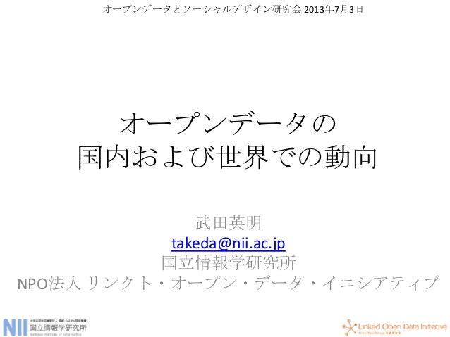 オープンデータの 国内および世界での動向 武田英明 takeda@nii.ac.jp 国立情報学研究所 NPO法人 リンクト・オープン・データ・イニシアティブ オープンデータとソーシャルデザイン研究会 2013年7月3日