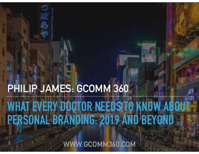 WHAT EVERY DOCTOR NEEDS TO KNOW ABOUT PERSONAL BRANDING: 2019 AND BEYOND PHILIP JAMES: GCOMM 360 WWW.GCOMM360.COM