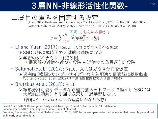 3層NN-非線形活性化関数- 二層目の重みを固定する設定 • Li and Yuan (2017): ReLU,入力はガウス分布を仮定 SGDは多項式時間で大域的最適解に収束 学習のダイナミクスは2段階 → 最適解の近傍へ近づく段階 + 近...
