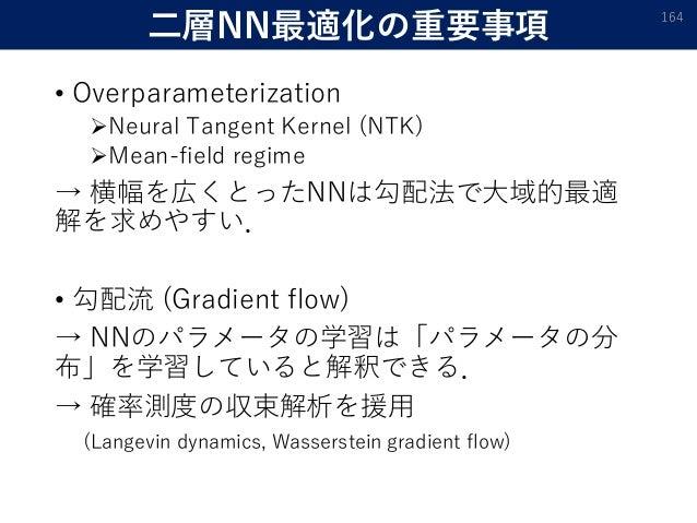 二層NN最適化の重要事項 • Overparameterization Neural Tangent Kernel (NTK) Mean-field regime → 横幅を広くとったNNは勾配法で大域的最適 解を求めやすい. • 勾配流 ...