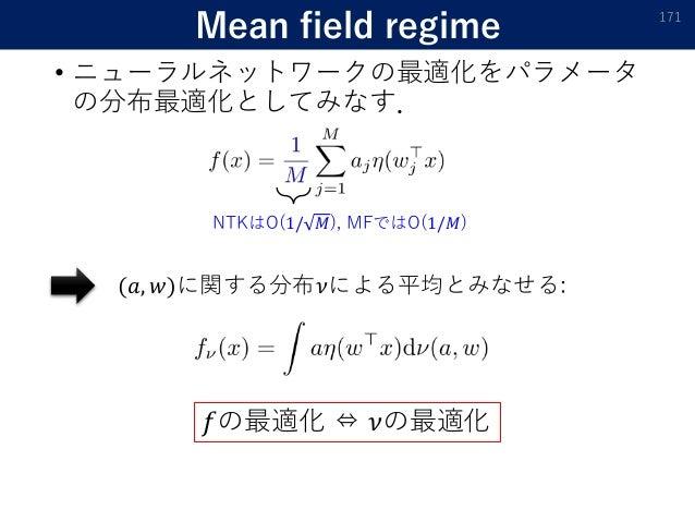 Mean field regime • ニューラルネットワークの最適化をパラメータ の分布最適化としてみなす. 171 NTKはO(1/ 𝑀), MFではO(1/𝑀) (𝑎, 𝑤)に関する分布𝜈による平均とみなせる: 𝑓の最適化 ⇔ 𝜈の最適化