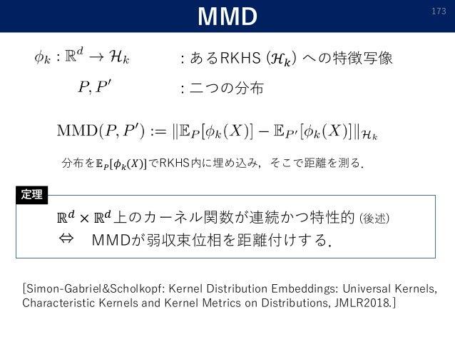 MMD : あるRKHS (ℋ𝑘) への特徴写像 173 : 二つの分布 ℝ 𝑑 × ℝ 𝑑上のカーネル関数が連続かつ特性的 (後述) ⇔ MMDが弱収束位相を距離付けする. [Simon-Gabriel&Scholkopf: Kernel D...