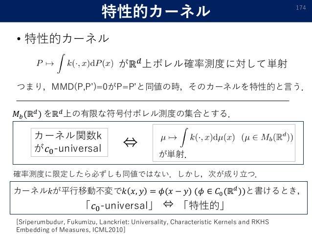 特性的カーネル 174 • 特性的カーネル 𝑀 𝑏(ℝ 𝑑) をℝ 𝑑上の有限な符号付ボレル測度の集合とする. カーネル関数k が𝑐0-universal が単射. ⇔ がℝ 𝑑上ボレル確率測度に対して単射 つまり,MMD(P,P')=0がP=...