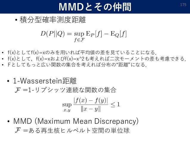 MMDとその仲間 • 積分型確率測度距離 175 • f(x)としてf(x)=xのみを用いれば平均値の差を見ていることになる. • f(x)として,f(x)=xおよびf(x)=x^2も考えれば二次モーメントの差も考慮できる. • Fとしてもっと...