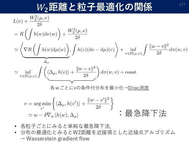 𝑊𝟐距離と粒子最適化の関係 177 各wごとにvの条件付分布を最小化→Dirac測度 :最急降下法 • 各粒子ごとにみると単純な最急降下法. • 分布の最適化とみるとW2距離を近接項とした近接点アルゴリズム → Wasserstein grad...