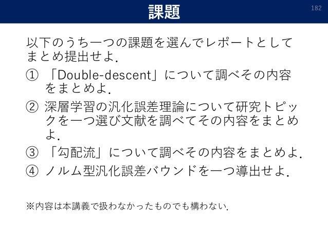 課題 以下のうち一つの課題を選んでレポートとして まとめ提出せよ. ① 「Double-descent」について調べその内容 をまとめよ. ② 深層学習の汎化誤差理論について研究トピッ クを一つ選び文献を調べてその内容をまとめ よ. ③ 「勾配...