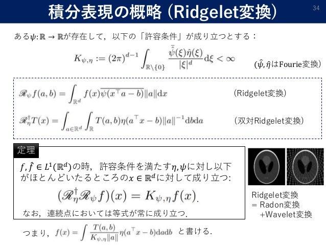 積分表現の概略 (Ridgelet変換) 34 ある𝜓: ℝ → ℝが存在して,以下の「許容条件」が成り立つとする: ( 𝜓, 𝜂はFourie変換) (Ridgelet変換) (双対Ridgelet変換) 𝑓, 𝑓 ∈ 𝐿1(ℝ 𝑑)の時,許...