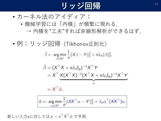 """リッジ回帰 • カーネル法のアイディア: • 機械学習には「内積」が頻繁に現れる. → 内積を""""工夫""""すれば非線形解析ができるはず. 43 • 例:リッジ回帰(Tikhonov正則化) 新しい入力xに対しては で予測."""