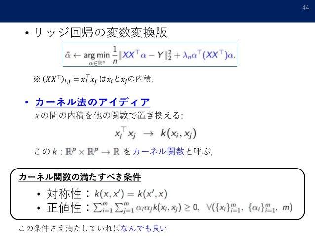 • リッジ回帰の変数変換版 44 ※ 𝑋𝑋⊤ 𝑖,𝑗 = 𝑥𝑖 ⊤ 𝑥𝑗 は𝑥𝑖と𝑥𝑗の内積. • カーネル法のアイディア x の間の内積を他の関数で置き換える: この をカーネル関数と呼ぶ. カーネル関数の満たすべき条件 • 対称性: • 正...