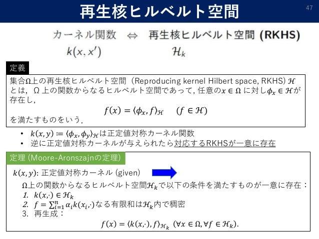 再生核ヒルベルト空間 47 集合Ω上の再生核ヒルベルト空間(Reproducing kernel Hilbert space, RKHS) ℋ とは,Ω 上の関数からなるヒルベルト空間であって, 任意の𝑥 ∈ Ω に対し𝜙 𝑥 ∈ ℋが 存在し...
