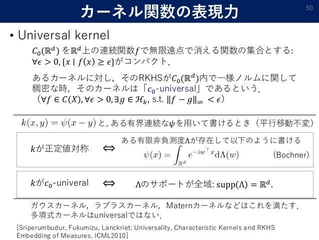 カーネル関数の表現力 • Universal kernel 50 𝐶0(ℝ 𝑑 ) をℝ 𝑑 上の連続関数𝑓で無限遠点で消える関数の集合とする: ∀𝜖 > 0, {𝑥 ∣ 𝑓 𝑥 ≥ 𝜖}がコンパクト. あるカーネルに対し,そのRKHSが𝐶0(...