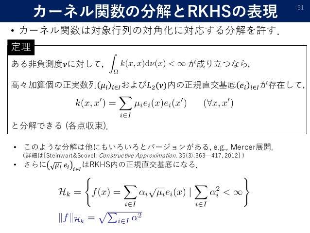 ある非負測度𝜈に対して, が成り立つなら, 高々加算個の正実数列 𝜇𝑖 𝑖∈𝐼および𝐿2(𝜈)内の正規直交基底 𝑒𝑖 𝑖∈𝐼が存在して, と分解できる (各点収束). カーネル関数の分解とRKHSの表現 • カーネル関数は対象行列の対角化に対応...