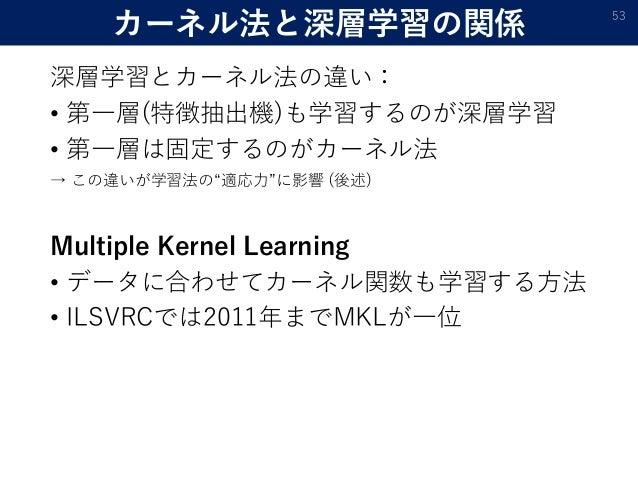 """カーネル法と深層学習の関係 深層学習とカーネル法の違い: • 第一層(特徴抽出機)も学習するのが深層学習 • 第一層は固定するのがカーネル法 → この違いが学習法の""""適応力""""に影響 (後述) Multiple Kernel Learning •..."""