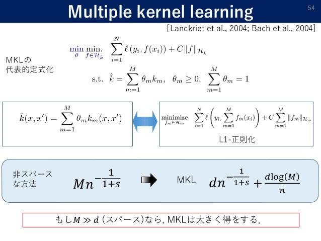 Multiple kernel learning 54 𝑀𝑛− 1 1+𝑠 𝑑𝑛− 1 1+𝑠 + 𝑑log 𝑀 𝑛 非スパース な方法 MKL もし𝑀 ≫ 𝑑 (スパース)なら, MKLは大きく得をする. カーネル関数の凸結合 L1-正則化 ...