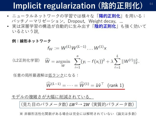 Implicit regularization (陰的正則化) 64 • ニューラルネットワークの学習では様々な「陽的正則化」を用いる: バッチノーマリゼーション,Dropout,Weight decay,... • 実は深層学習の構造が自動的...