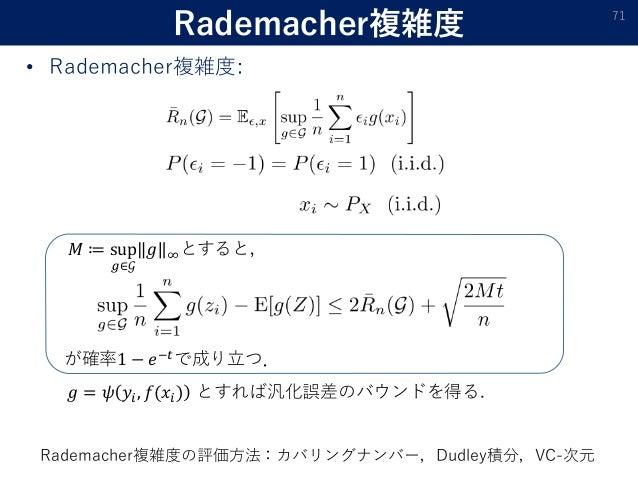 Rademacher複雑度 71 が確率1 − 𝑒−𝑡で成り立つ. 𝑀 ≔ sup 𝑔∈𝒢 𝑔 ∞とすると, 𝑔 = 𝜓 𝑦𝑖, 𝑓(𝑥𝑖) とすれば汎化誤差のバウンドを得る. • Rademacher複雑度: Rademacher複雑度の評価...