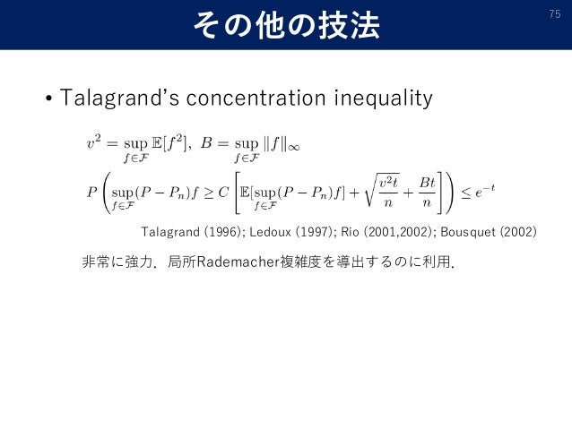 その他の技法 • Talagrand's concentration inequality 75 Talagrand (1996); Ledoux (1997); Rio (2001,2002); Bousquet (2002) 非常に強力.局...