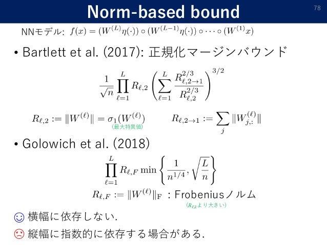 Norm-based bound • Golowich et al. (2018) 78 NNモデル: 横幅に依存しない. : Frobeniusノルム 縦幅に指数的に依存する場合がある.☹ ☺ • Bartlett et al. (2017)...