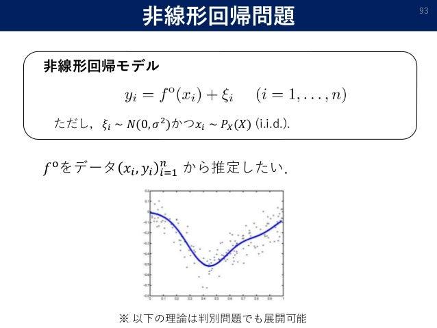 非線形回帰問題 93 非線形回帰モデル ただし,𝜉𝑖 ∼ 𝑁(0, 𝜎2)かつ𝑥𝑖 ∼ 𝑃𝑋(𝑋) (i.i.d.). 𝑓oをデータ 𝑥𝑖, 𝑦𝑖 𝑖=1 𝑛 から推定したい. ※ 以下の理論は判別問題でも展開可能