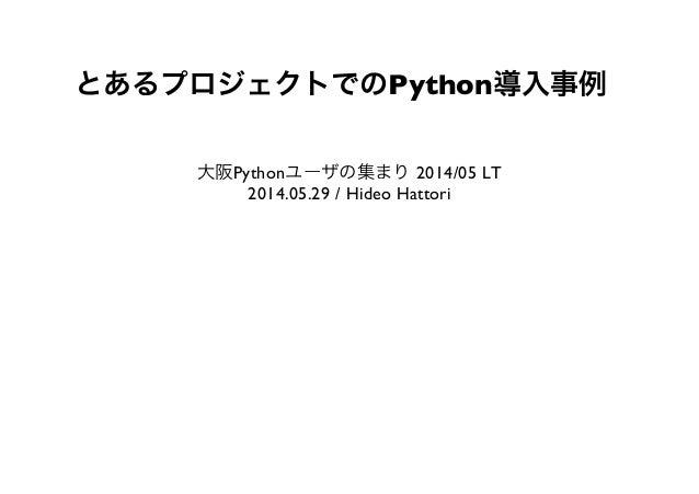 とあるプロジェクトでのPython導入事例 大阪Pythonユーザの集まり2014/05 LT 2014.05.29 / Hideo Hattori