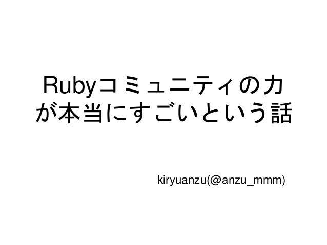 Rubyコミュニティの力 が本当にすごいという話 kiryuanzu(@anzu_mmm)