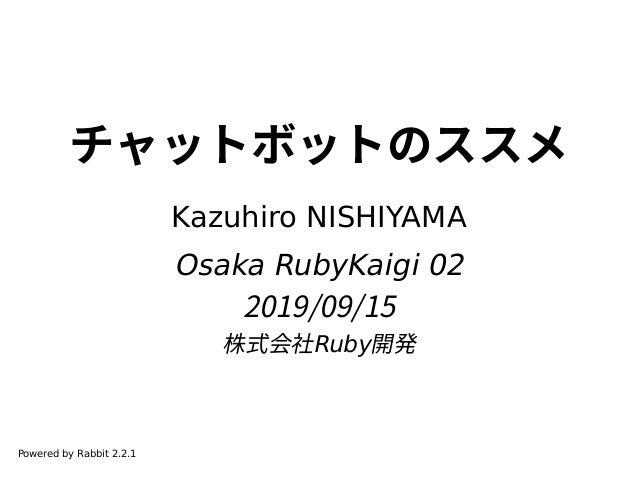 チャットボットのススメ Kazuhiro NISHIYAMA Osaka RubyKaigi 02 2019/09/15 株式会社Ruby開発 Powered by Rabbit 2.2.1