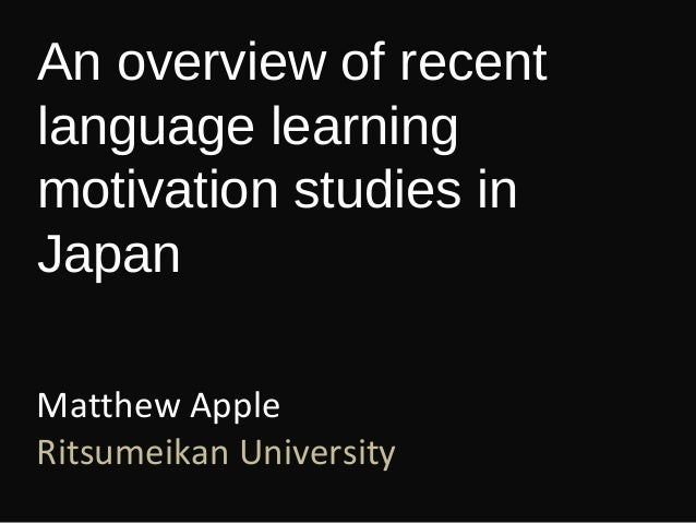 An overview of recent language learning motivation studies in Japan Matthew Apple Ritsumeikan University