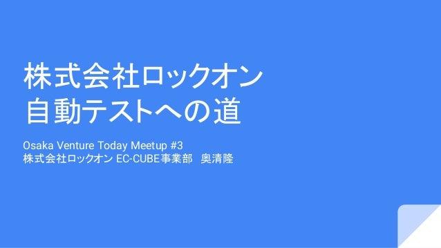 株式会社ロックオン 自動テストへの道 Osaka Venture Today Meetup #3 株式会社ロックオン EC-CUBE事業部 奥清隆