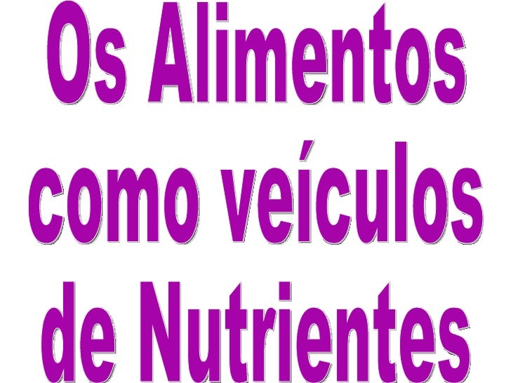 Os Alimentos como veículos de Nutrientes