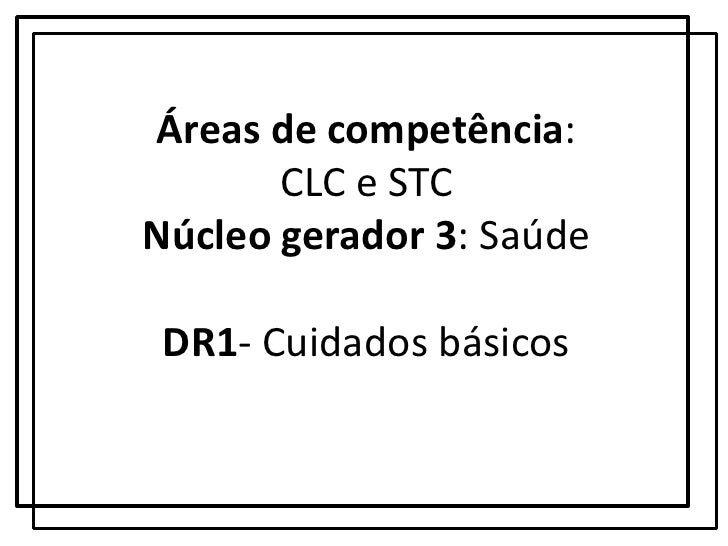 Áreas de competência: CLC e STCNúcleo gerador 3: SaúdeDR1- Cuidados básicos <br />