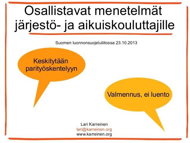 Osallistavat menetelmät järjestö- ja aikuiskouluttajille Suomen luonnonsuojeluliitossa 23.10.2013  Keskitytään parityösken...