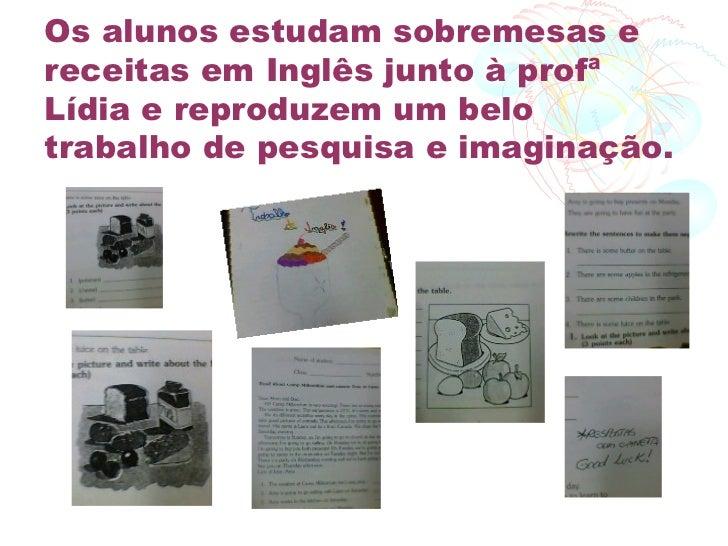 Os alunos estudam sobremesas ereceitas em Inglês junto à profªLídia e reproduzem um belotrabalho de pesquisa e imaginação.