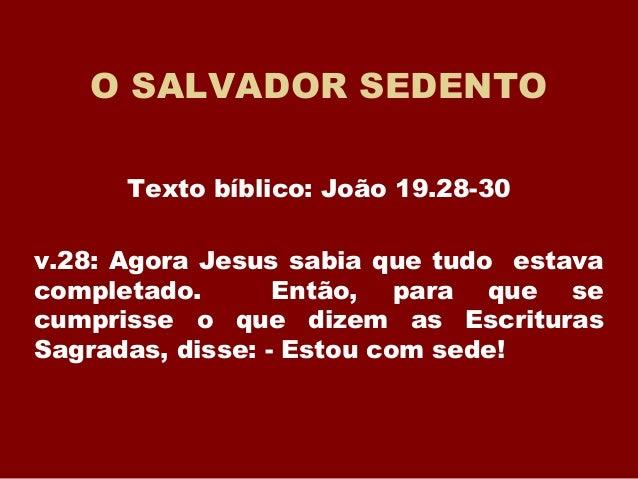 O SALVADOR SEDENTO Texto bíblico: João 19.28-30 v.28: Agora Jesus sabia que tudo estava completado. Então, para que se cum...