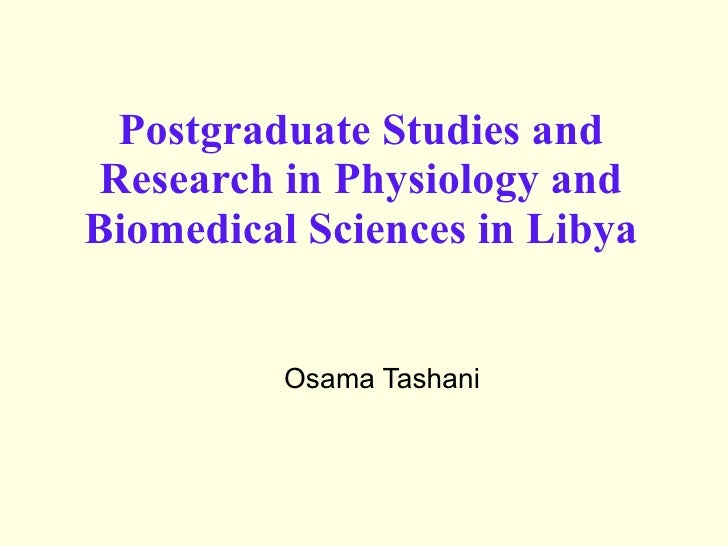 Postgraduate Studies and Research in Physiology and Biomedical Sciences in Libya Osama Tashani