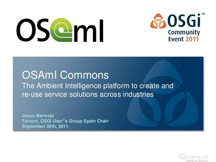 OSAmI CommonsThe Ambient Intelligence platform to create andre-use service solutions across industriesJesus BermejoTelvent...